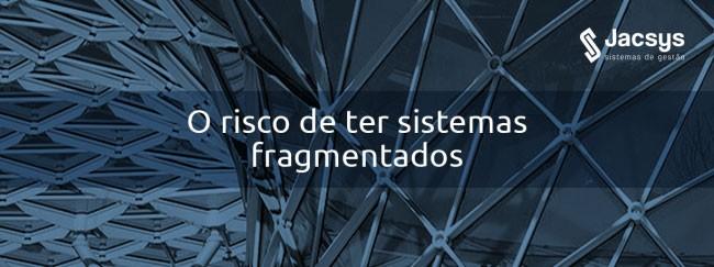 O risco de ter sistemas fragmentados